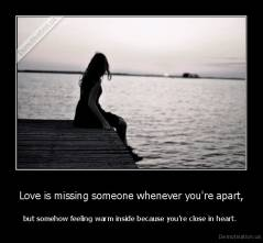 Love is missing someone whenever you're apart, - but somehow feeling warm inside because you're close in heart.