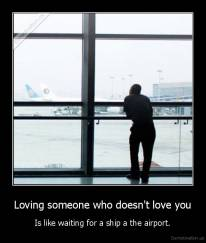 Loving someone who doesn't love you - Is like waiting for a ship a the airport.