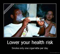 Lower your health risk - Smoke only one cigarrette per day