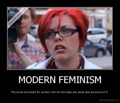 MODERN FEMINISM - The social movement for women, who do not make any sense and are proud of it.