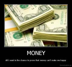MONEY - All I want is the chance to prove that money can't make me happy