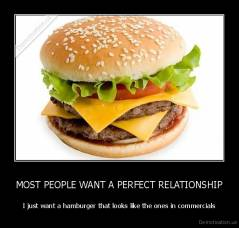 MOST PEOPLE WANT A PERFECT RELATIONSHIP - I just want a hamburger that looks like the ones in commercials