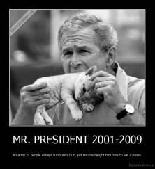 MR. PRESIDENT 2001-2009 - An army of people always surrounds him, yet no one taught him how to eat a pussy