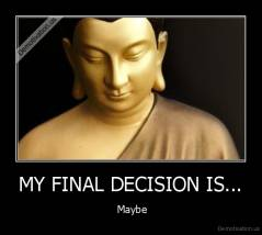 MY FINAL DECISION IS... -  Maybe