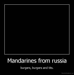 Mandarines from russia - burgers, burgers and tits.