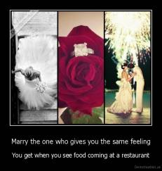Marry the one who gives you the same feeling - You get when you see food coming at a restaurant
