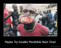 Maybe Try Smaller Mouthfuls Next Time! -