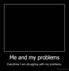Me and my problems - Everytime I am struggling with my problems.