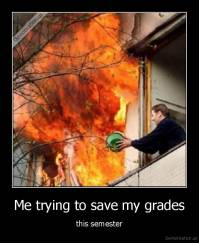 Me trying to save my grades - this semester