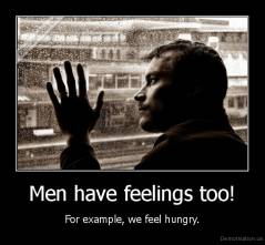 Men have feelings too! - For example, we feel hungry.