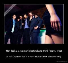 "Men look a a women's behind and think ""Wow, what - an ass!"". Women look at a man's face and think the same thing."