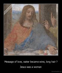 Message of love, water became wine, long hair ? - Jesus was a woman