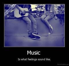 Music  - Is what feelings sound like.