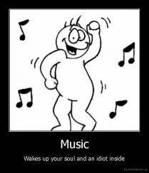 Music - Wakes up your soul and an idiot inside