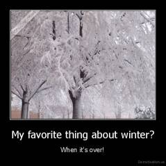 My favorite thing about winter? - When it's over!