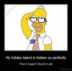 My hidden talent is hidden so perfectly - That I haven't found it yet