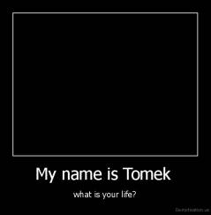My name is Tomek  - what is your life?