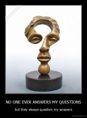 NO ONE EVER ANSWERS MY QUESTIONS - but they always question my answers