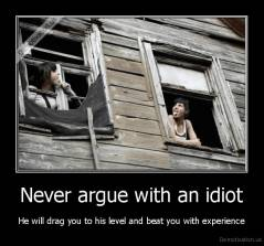 Never argue with an idiot - He will drag you to his level and beat you with experience