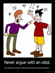 Never argue with an idiot. - He will drag you down to his level and beat you with experience.