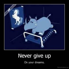 Never give up - On your dreams.