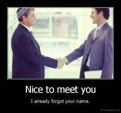 Nice to meet you - I already forgot your name.