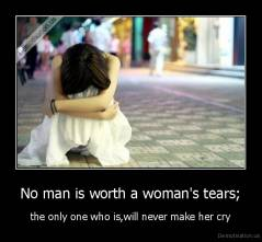 No man is worth a woman's tears; - the only one who is,will never make her cry