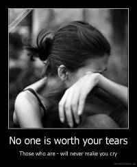 No one is worth your tears - Those who are - will never make you cry