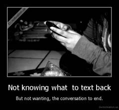 Not knowing what  to text back - But not wanting, the conversation to end.