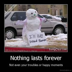 Nothing lasts forever - Not even your troubles or happy moments