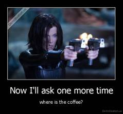Now I'll ask one more time - where is the coffee?