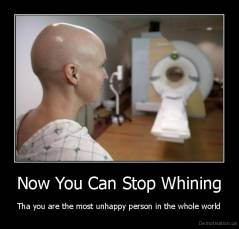 Now You Can Stop Whining - Tha you are the most unhappy person in the whole world