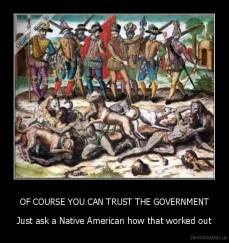 OF COURSE YOU CAN TRUST THE GOVERNMENT - Just ask a Native American how that worked out