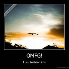 OMFG! -  I can levitate birds!