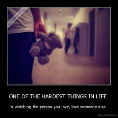ONE OF THE HARDEST THINGS IN LIFE  - is watching the person you love, love someone else.