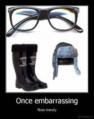 Once embarrassing - Now trendy