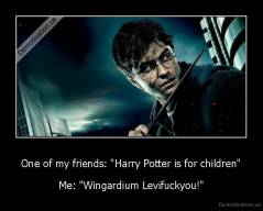 "One of my friends: ""Harry Potter is for children"" - Me: ""Wingardium Levifuckyou!"""