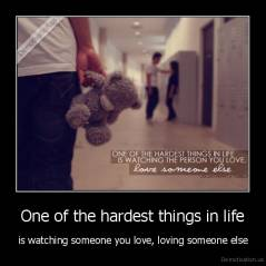 One of the hardest things in life - is watching someone you love, loving someone else