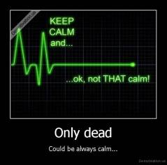 Only dead - Could be always calm...