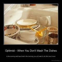 Optimist - When You Don't Wash The Dishes - in the evening and hope that in the morning you will want to do this much more