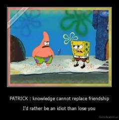 PATRICK : knowledge cannot replace friendship - I'd rather be an idiot than lose you
