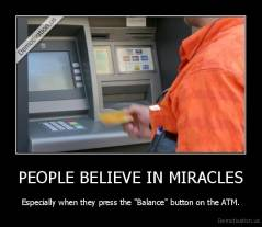 "PEOPLE BELIEVE IN MIRACLES - Especially when they press the ""Balance"" button on the ATM."