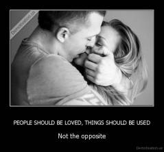 PEOPLE SHOULD BE LOVED, THINGS SHOULD BE USED - Not the opposite