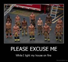 PLEASE EXCUSE ME - While I light my house on fire