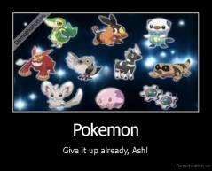 Pokemon - Give it up already, Ash!