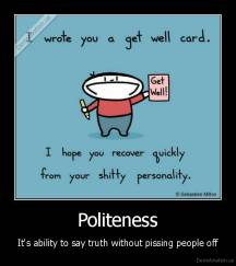 Politeness - It's ability to say truth without pissing people off