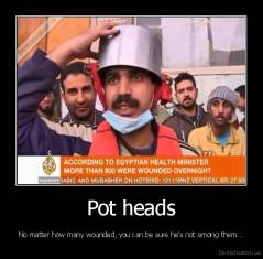 Pot heads - No matter how many wounded, you can be sure he's not among them...