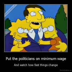 Put the politicians on minimum wage - And watch how fast things change