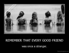 REMEMBER THAT EVERY GOOD FRIEND - was once a stranger.