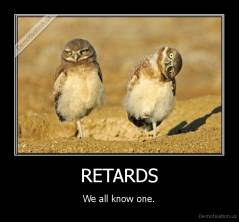 RETARDS - We all know one.